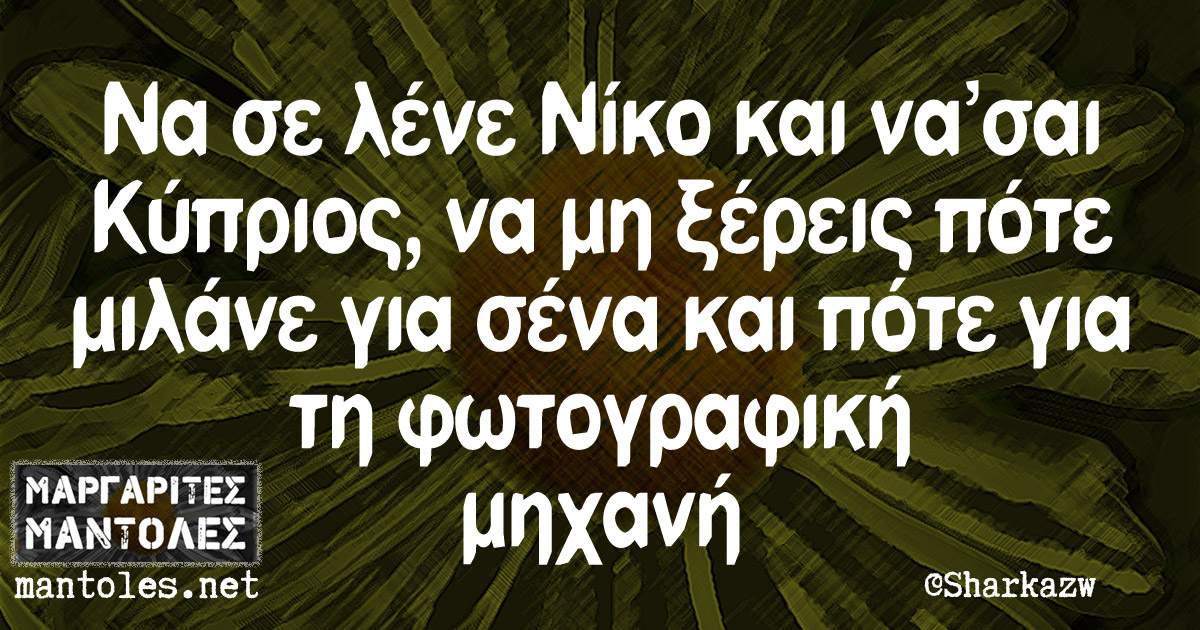 Να σε λένε Νίκο και να'σαι Κύπριος, να μη ξέρεις πότε μιλάνε για σένα και πότε για τη φωτογραφική μηχανή
