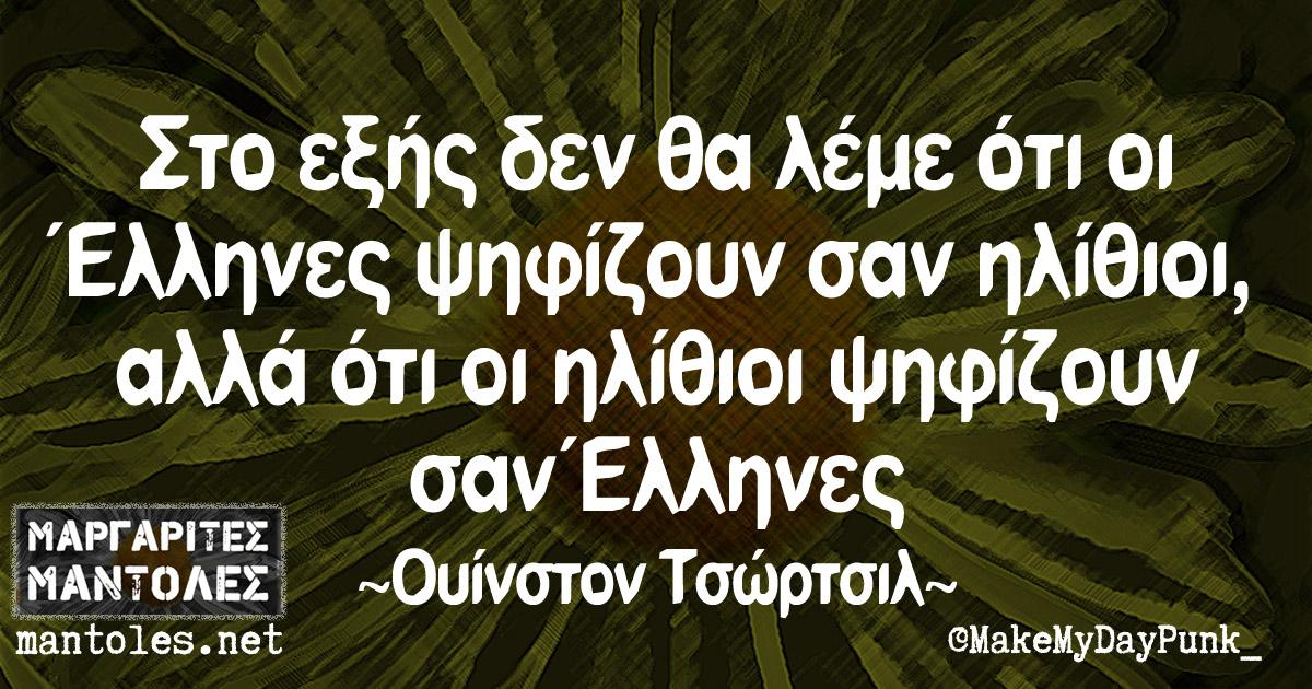 Στο εξής δεν θα λέμε ότι οι Έλληνες ψηφίζουν σαν ηλίθιοι, αλλά ότι οι ηλίθιοι ψηφίζουν σαν Έλληνες ~ Ουίνστον Τσώρτσιλ ~