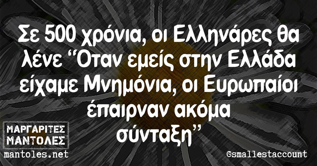 """Σε 500 χρόνια, οι Ελληνάρες θα λένε """"Όταν εμείς στην Ελλάδα είχαμε Μνημόνια, οι Ευρωπαίοι έπαιρναν ακόμα σύνταξη"""""""