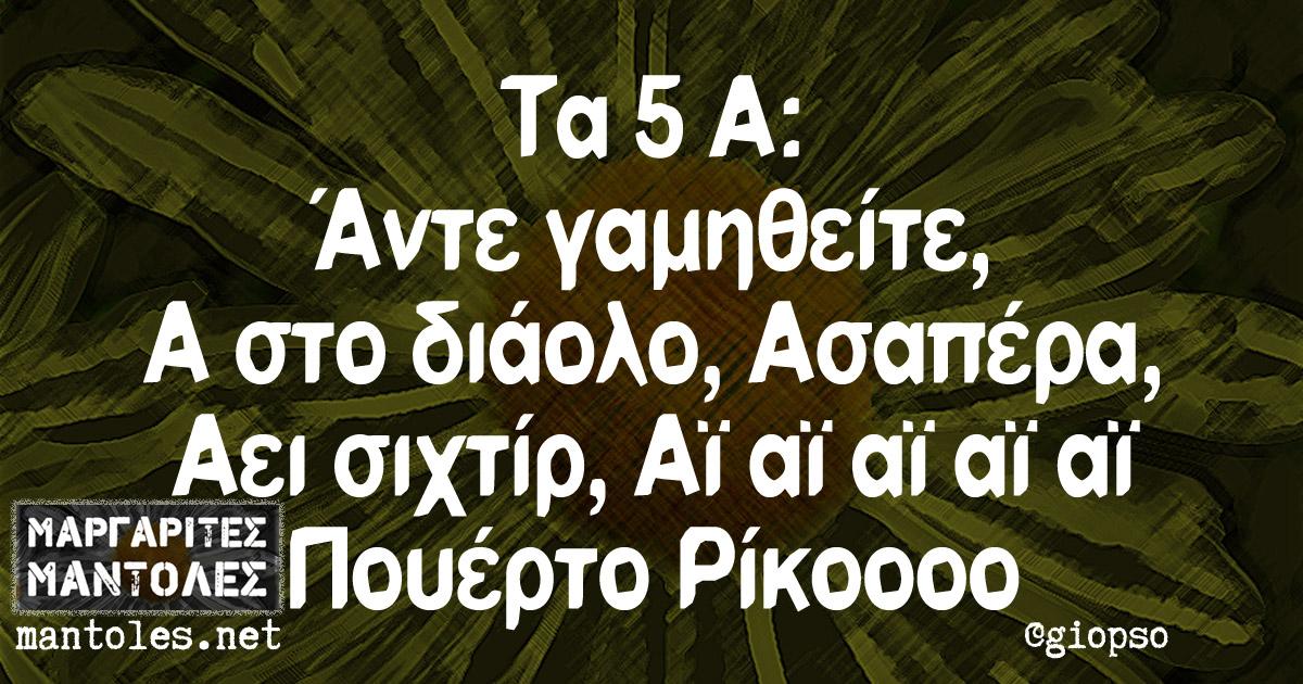 Τα 5 Α: Άντε γαμηθείτε, Α στο διάολο, Ασαπέρα, Αει σιχτίρ, Αϊ αϊ αϊ αϊ αϊ Πουέρτο Ρίκοοοοο
