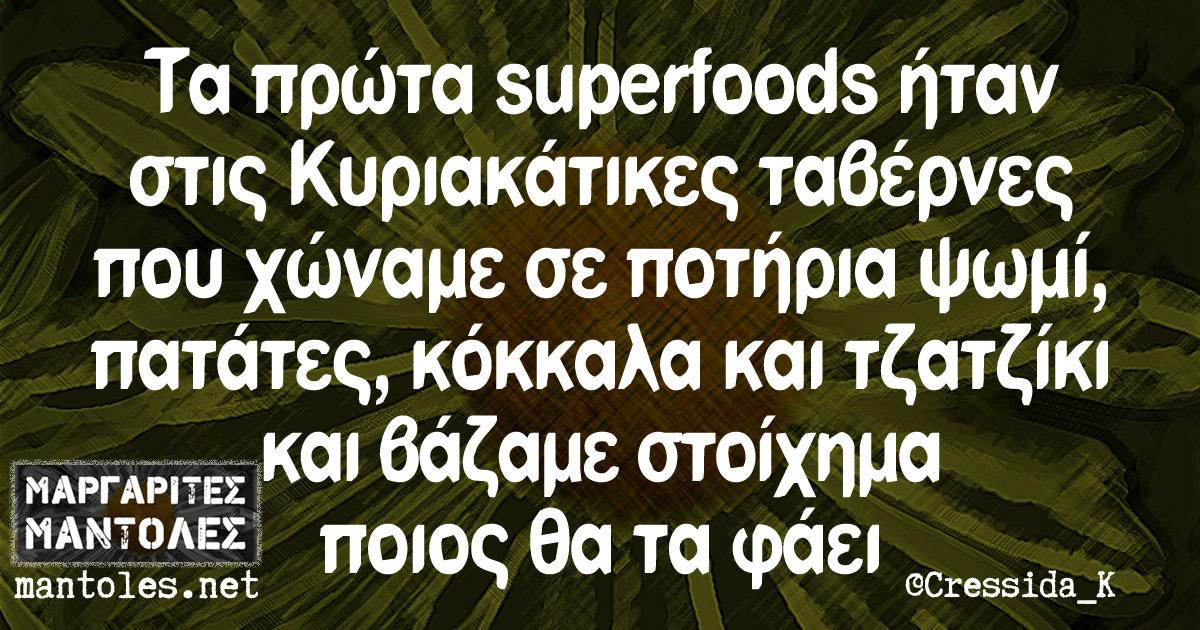 Τα πρώτα superfoods ήταν στις Κυριακάτικες ταβέρνες που χώναμε σε ποτήρια ψωμί, πατάτες, κόκκαλα και τζατζίκι και βάζαμε στοίχημα ποιος θα τα φάει