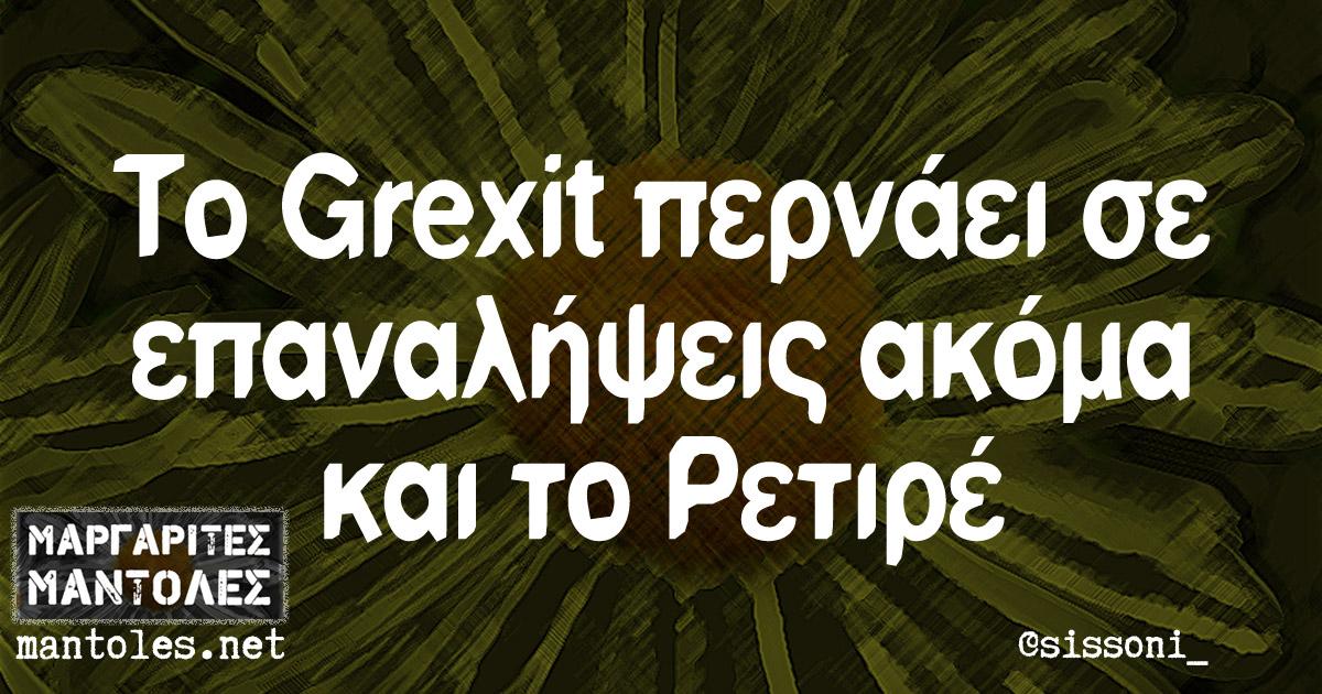 Το Grexit περνάει σε επαναλήψεις ακόμα και το Ρετιρέ
