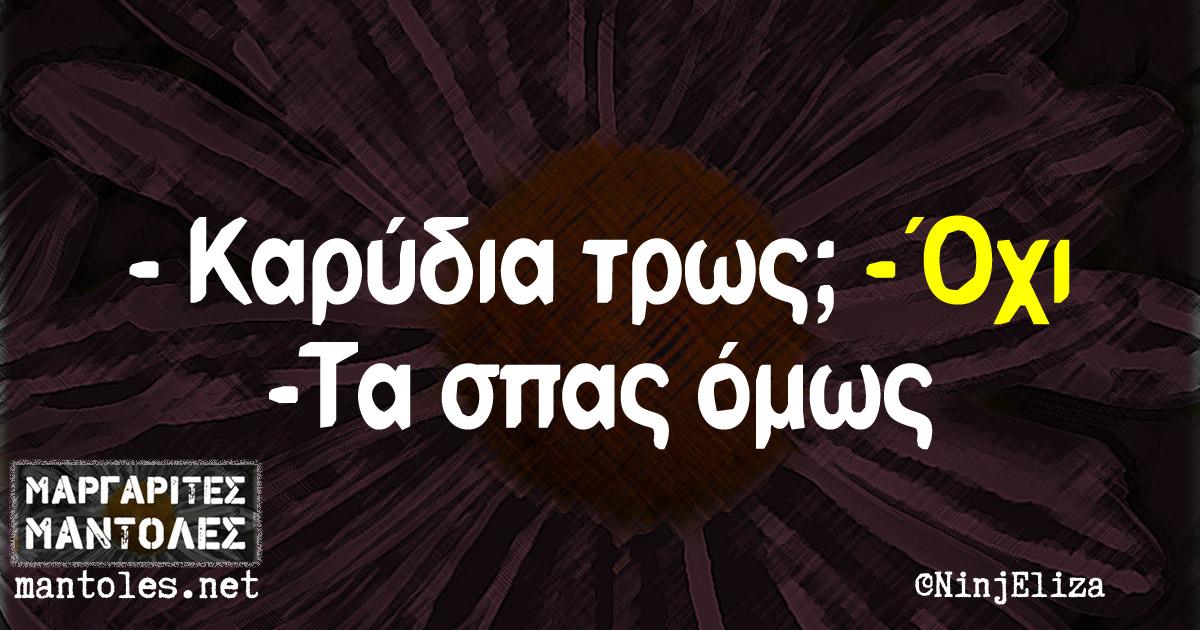 -Καρύδια τρως; -Όχι -Τα σπας όμως