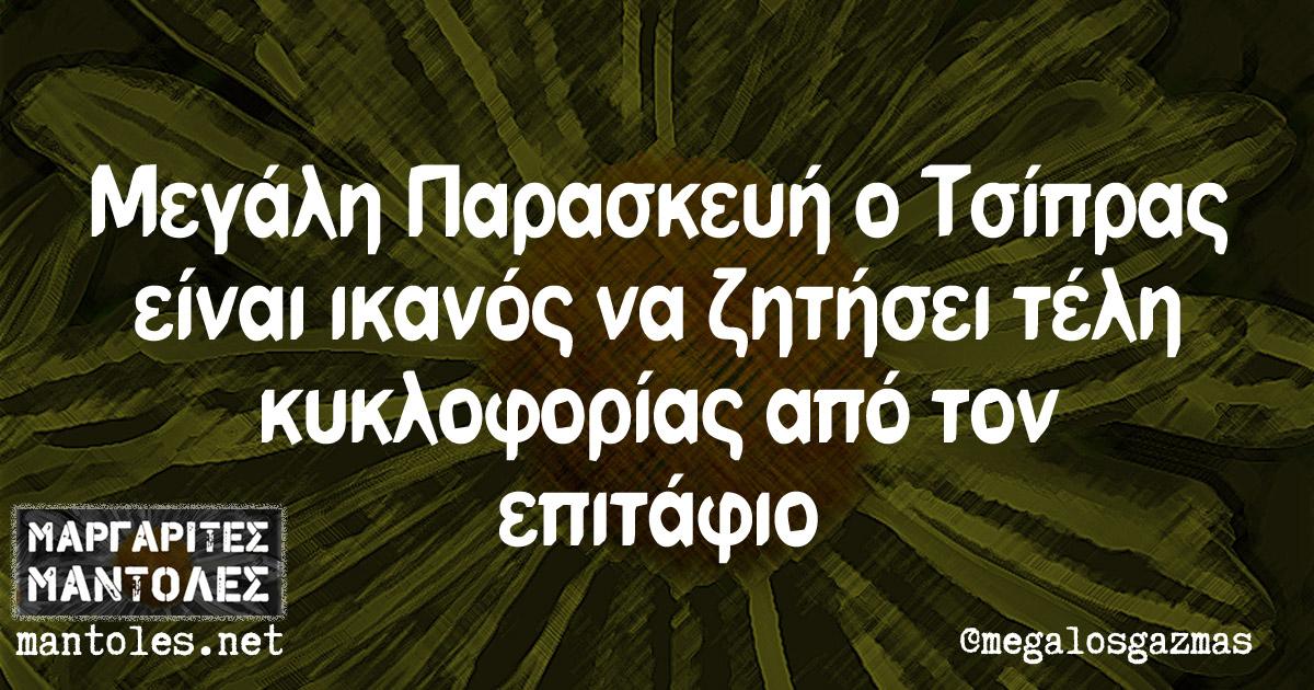 Μεγάλη Παρασκευή ο Τσίπρας είναι ικανός να ζητήσει τέλη κυκλοφορίας από τον επιτάφιο