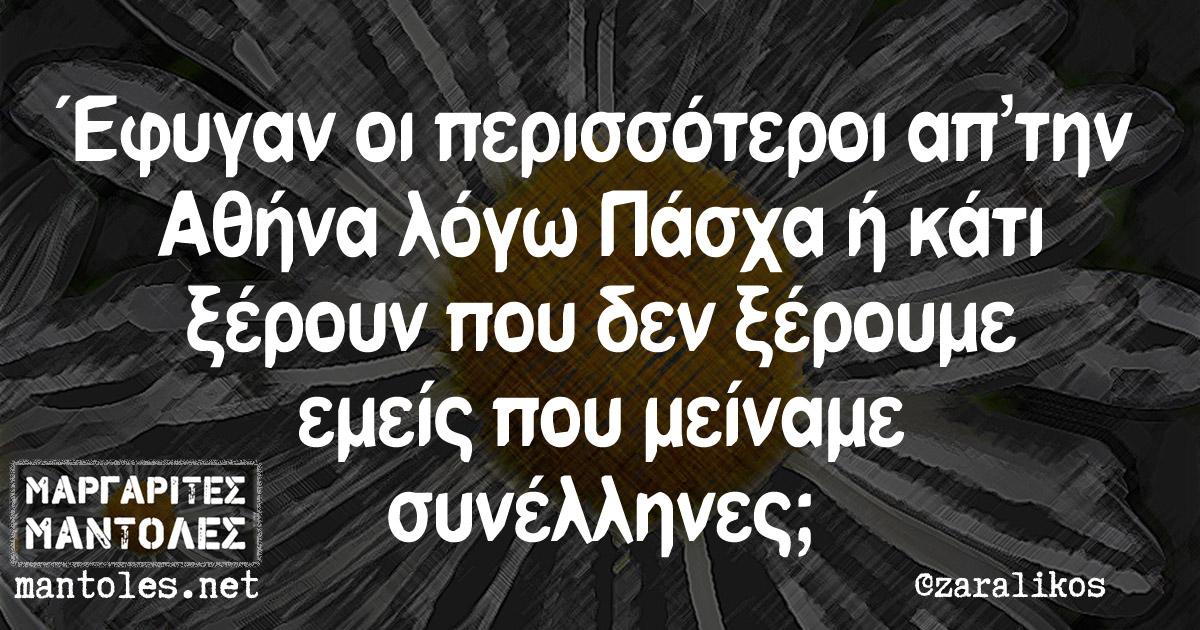 Έφυγαν οι περισσότεροι απ´την Αθήνα λόγω Πάσχα ή κάτι ξέρουν που δεν ξέρουμε εμείς που μείναμε συνέλληνες;