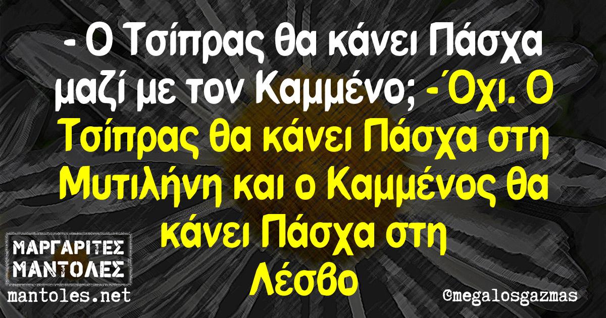 -Ο Τσίπρας θα κάνει Πάσχα μαζί με τον Καμμένο; -Όχι. Ο Τσίπρας θα κάνει Πάσχα στη Μυτιλήνη και ο Καμμένος θα κάνει Πάσχα στη Λέσβο
