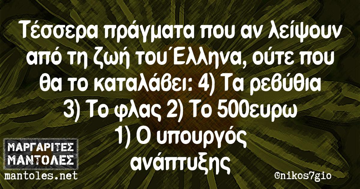 Τέσσερα πράγματα που αν λείψουν από τη ζωή του Έλληνα, ούτε που θα το καταλάβει: 4) Τα ρεβύθια 3) Το φλας 2) Το 500ευρω 1) Ο υπουργός ανάπτυξης