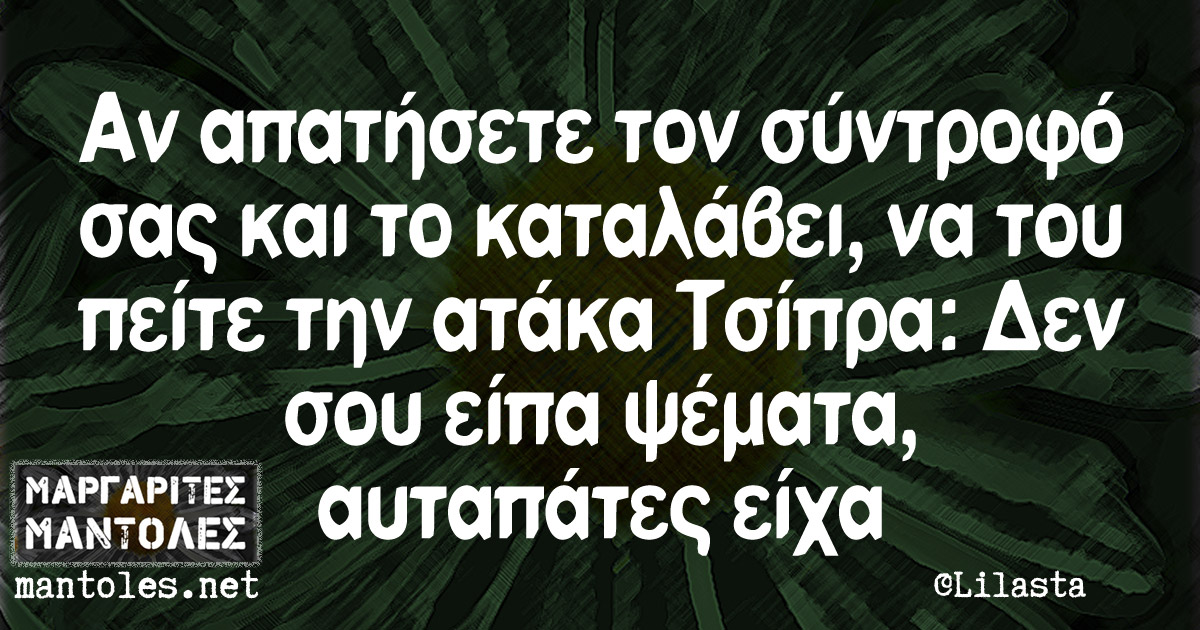 Αν απατήσετε τον σύντροφό σας και το καταλάβει, να του πείτε την ατάκα Τσίπρα: Δεν σου είπα ψέματα, αυταπάτες είχα