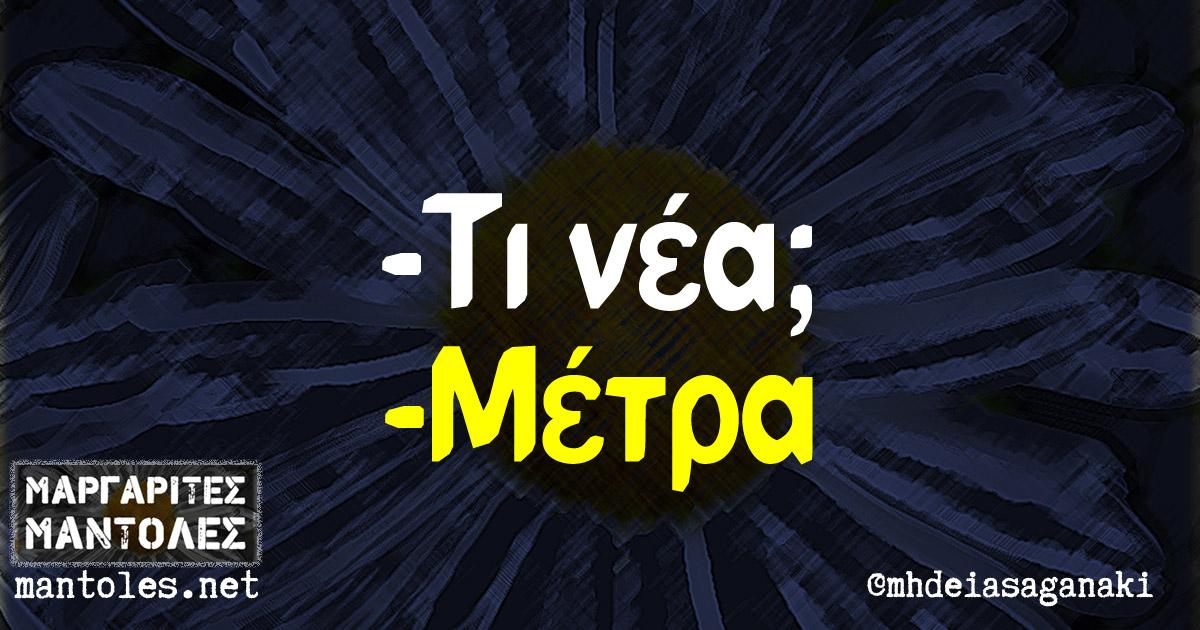 -Τι νέα; -Μέτρα