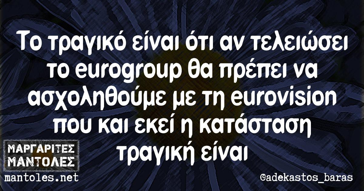 Το τραγικό είναι ότι αν τελειώσει το eurogroup θα πρέπει να ασχοληθούμε με τη eurovision που και εκεί η κατάσταση τραγική είναι
