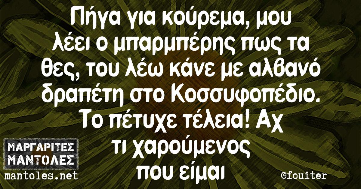 Πήγα για κούρεμα μου λέει ο μπαρμπέρης πως τα θες, του λέω κάνε με αλβανό δραπέτη στο Κοσσυφοπέδιο. Το πέτυχε τέλεια! Αχ τι χαρούμενος που είμαι