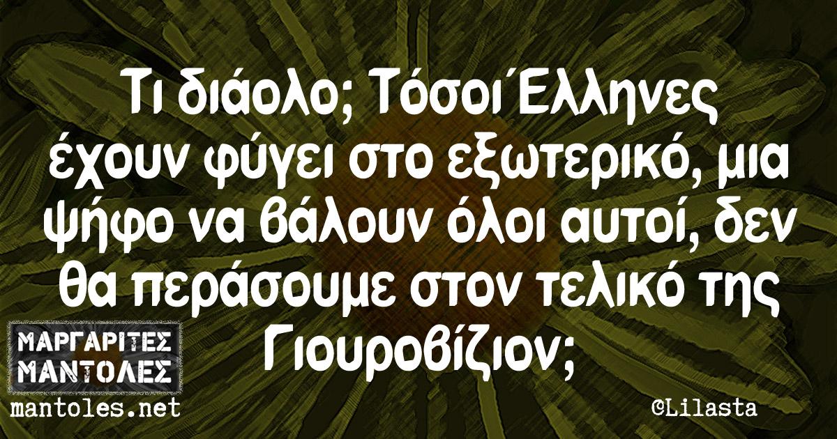 Τι διάολο; Τόσοι Έλληνες έχουν φύγει στο εξωτερικό, μια ψήφο να βάλουν όλοι αυτοί, δεν θα περάσουμε στον τελικό της Γιουροβίζιον;