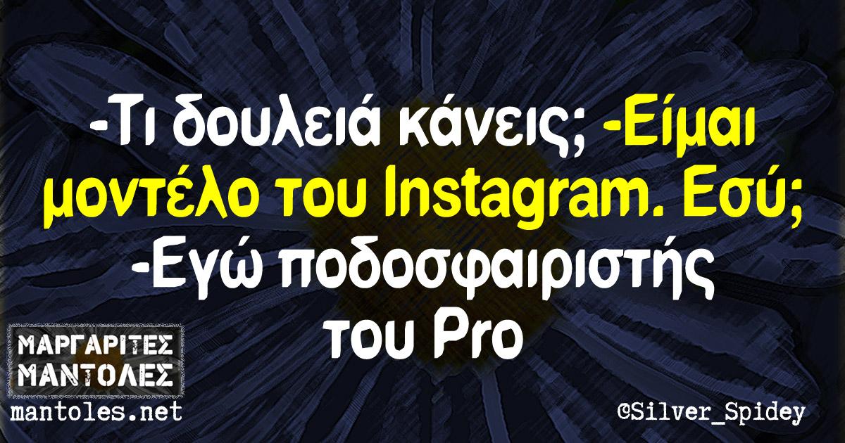 -Τι δουλειά κάνεις; -Είμαι μοντέλο του Instagram. Εσύ; -Εγώ ποδοσφαιριστής του Pro