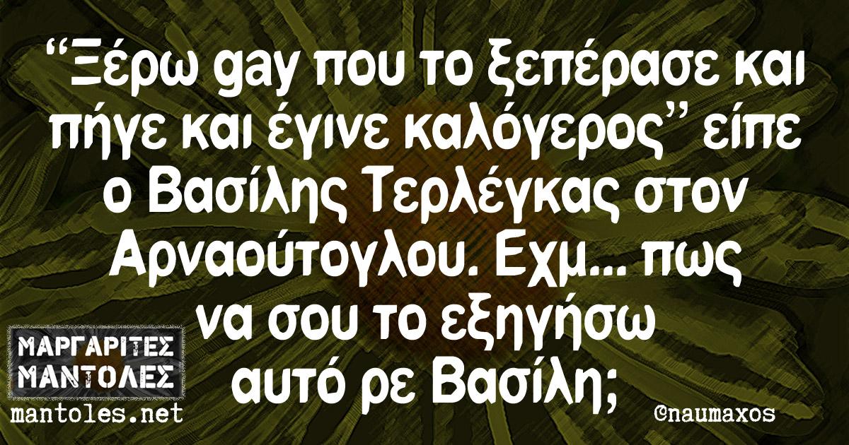"""""""Ξέρω gay που το ξεπέρασε και πήγε και έγινε καλόγερος"""" είπε ο Βασίλης Τερλέγκας στον Αρναούτογλου. Εχμ... πως να σου το εξηγήσω αυτό ρε Βασίλη;"""