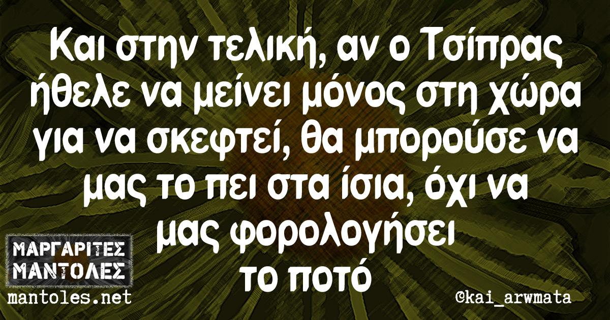 Και στην τελική, αν ο Τσίπρας ήθελε να μείνει μόνος στη χώρα για να σκεφτεί, θα μπορούσε να μας το πει στα ίσια, όχι να μας φορολογήσει το ποτό