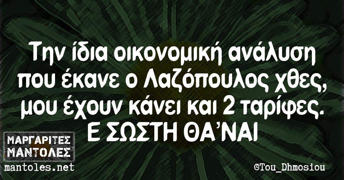 Την ίδια οικονομική ανάλυση που έκανε ο Λαζόπουλος χθες, μου έχουν κάνει και 2 ταρίφες. Ε ΣΩΣΤΗ ΘΑ'ΝΑΙ