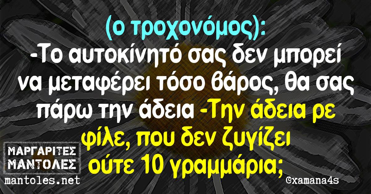 (ο τροχονόμος): -Το αυτοκίνητο σας δεν μπορεί να μεταφέρει τόσο βάρος, θα σας πάρω την άδεια -Την άδεια ρε φίλε, που δεν ζυγίζει ούτε 10 γραμμάρια;