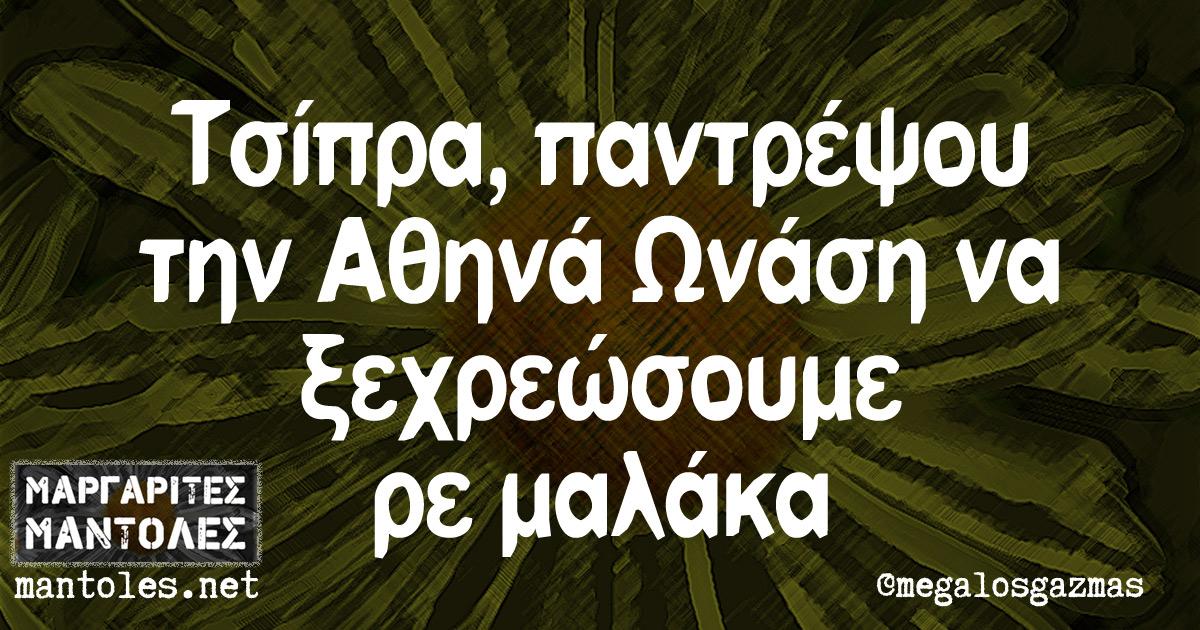 Τσίπρα, παντρέψου την Αθηνά Ωνάση να ξεχρεώσουμε ρε μαλάκα