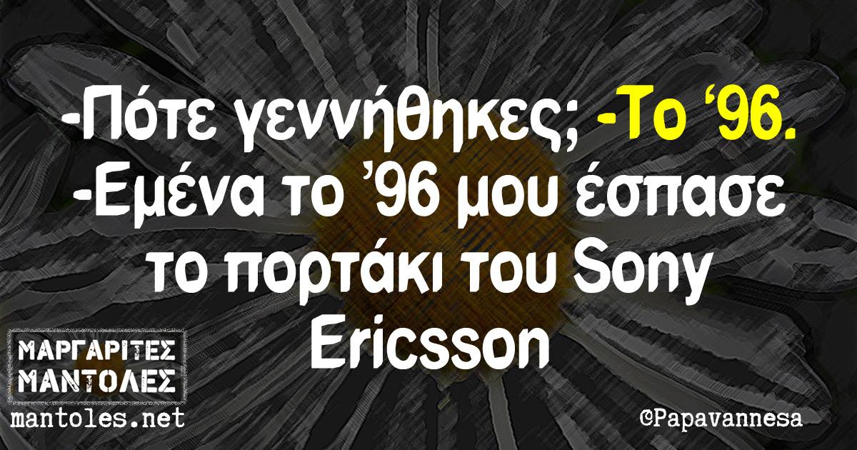 -Πότε γεννήθηκες; -Το '96 -Εμένα το '96 μου έσπασε το πορτάκι του Sony Ericsson