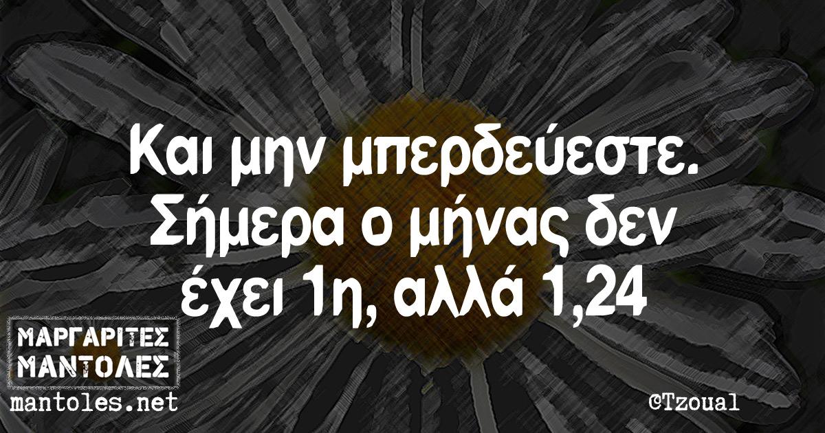 Και μην μπερδεύεστε .Σήμερα ο μήνας δεν έχει 1η, αλλά 1,24