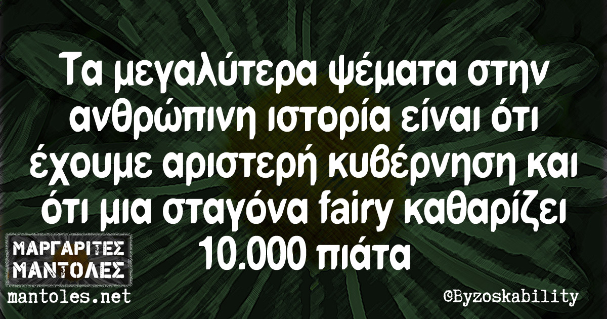 Τα μεγαλύτερα ψέματα στην ανθρώπινη ιστορία είναι ότι έχουμε αριστερή κυβέρνηση και ότι μια σταγόνα fairy καθαρίζει 10.000 πιάτα
