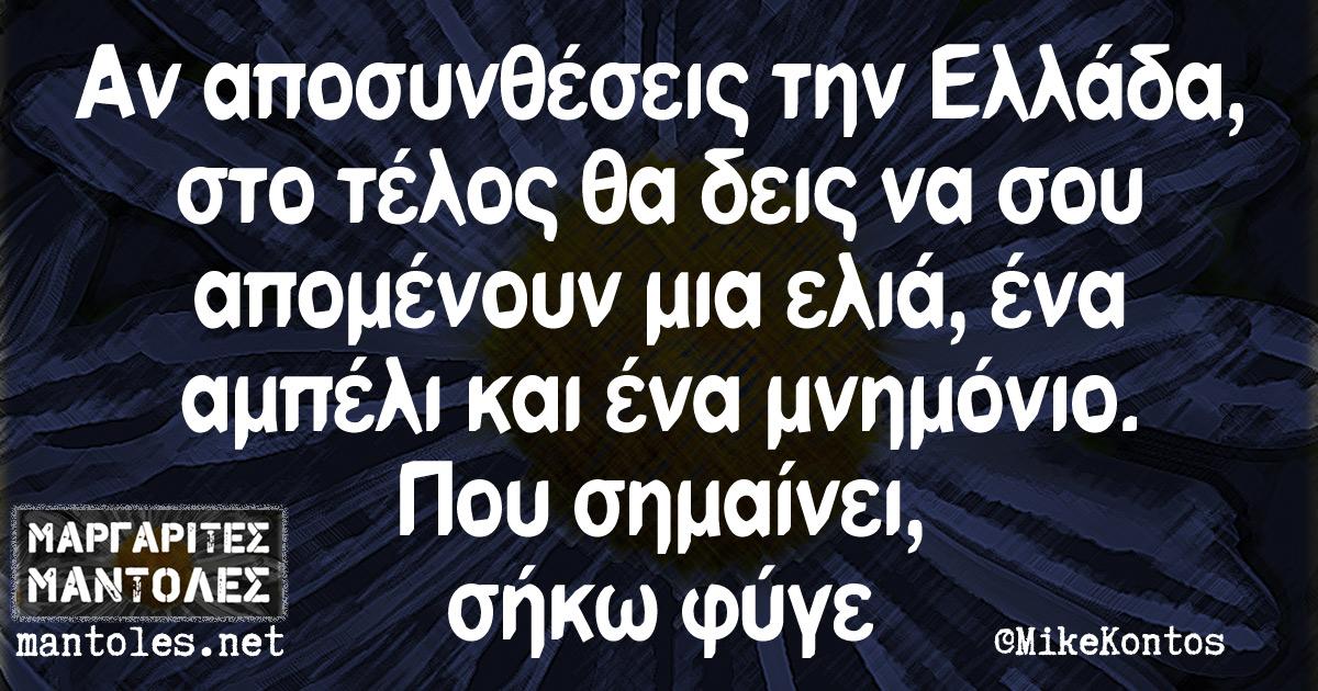 Αν αποσυνθέσεις την Ελλάδα, στο τέλος θα δεις να σου απομένουν μια ελιά, ένα αμπέλι και ένα μνημόνιο. Που σημαίνει, σήκω φύγε