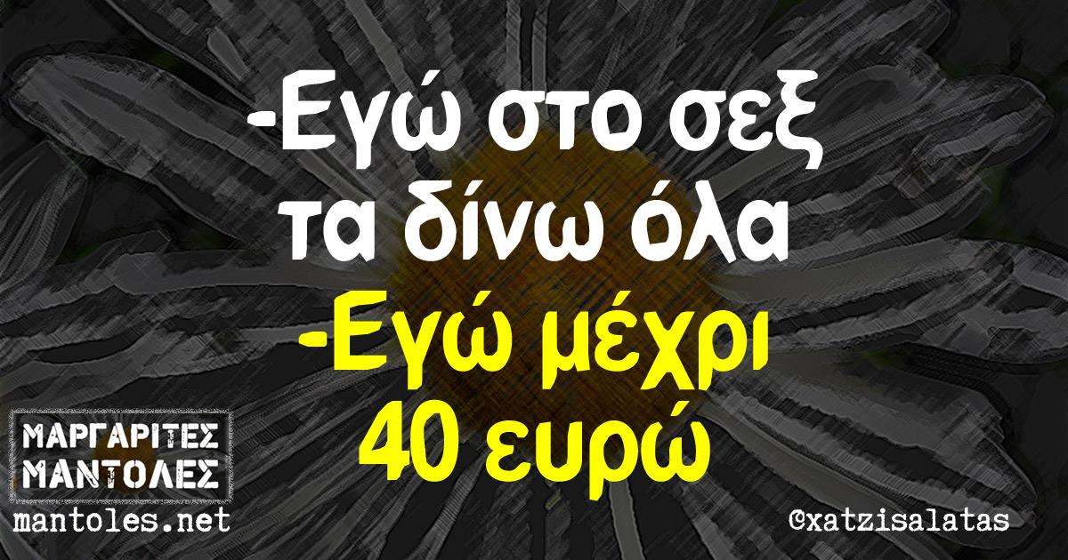 -Εγώ στο σεξ τα δίνω όλα -Εγώ μέχρι 40 ευρώ