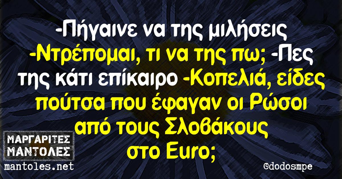 - Πήγαινε να της μιλήσεις - Ντρέπομαι, τι να της πω; - Πες της κάτι επίκαιρο - Κοπελιά, είδες πούτσα που έφαγαν οι Ρώσοι από τους Σλοβάκους στο Euro;