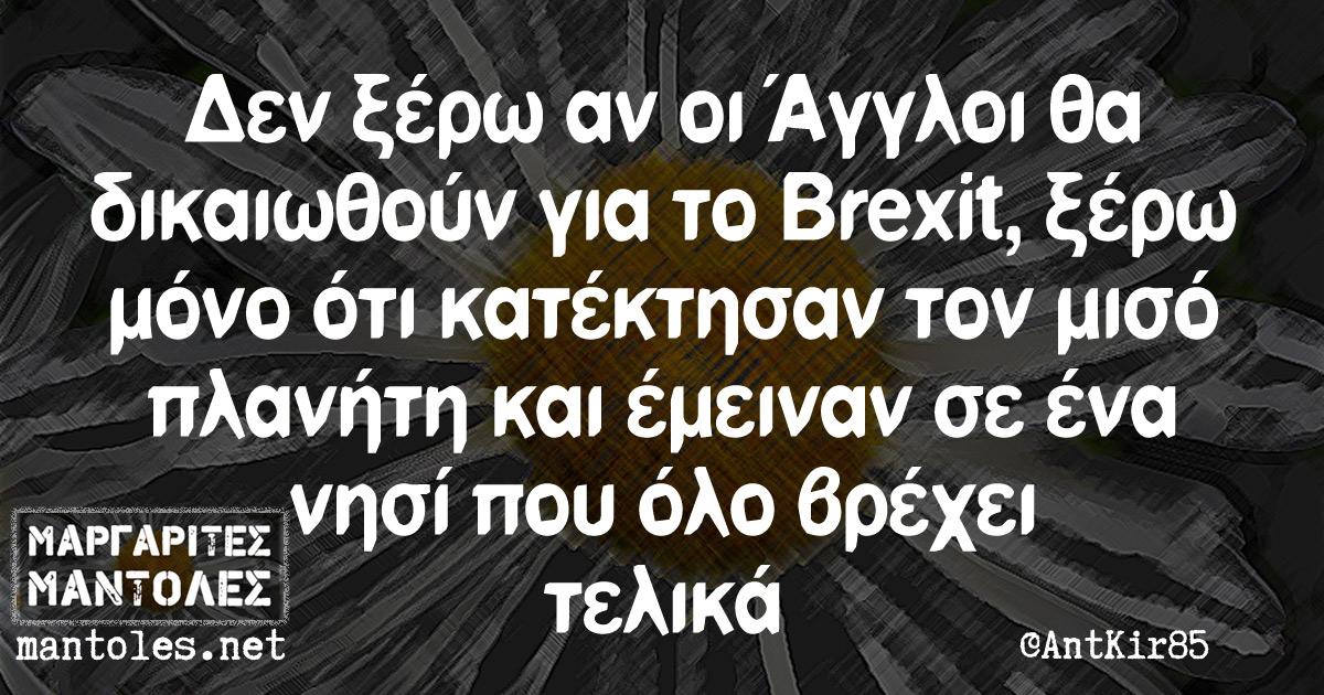 Δεν ξέρω αν οι Άγγλοι θα δικαιωθούν για το Brexit, ξέρω μόνο ότι κατέκτησαν τον μισό πλανήτη και έμειναν σε ένα νησί που όλο βρέχει τελικά