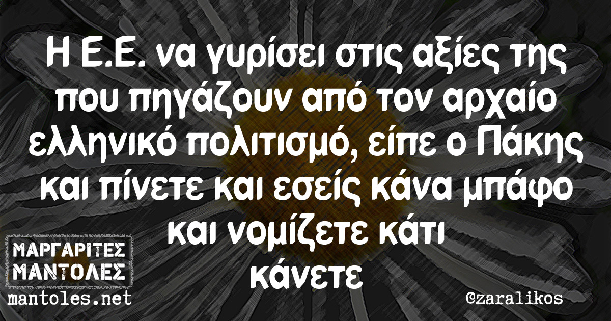 Η Ε.Ε να γυρίσει στις αξίες της που πηγάζουν από τον αρχαίο ελληνικό πολιτισμό, είπε ο Πάκης και πίνετε και εσείς κάνα μπάφο και νομίζετε κάτι κάνετε