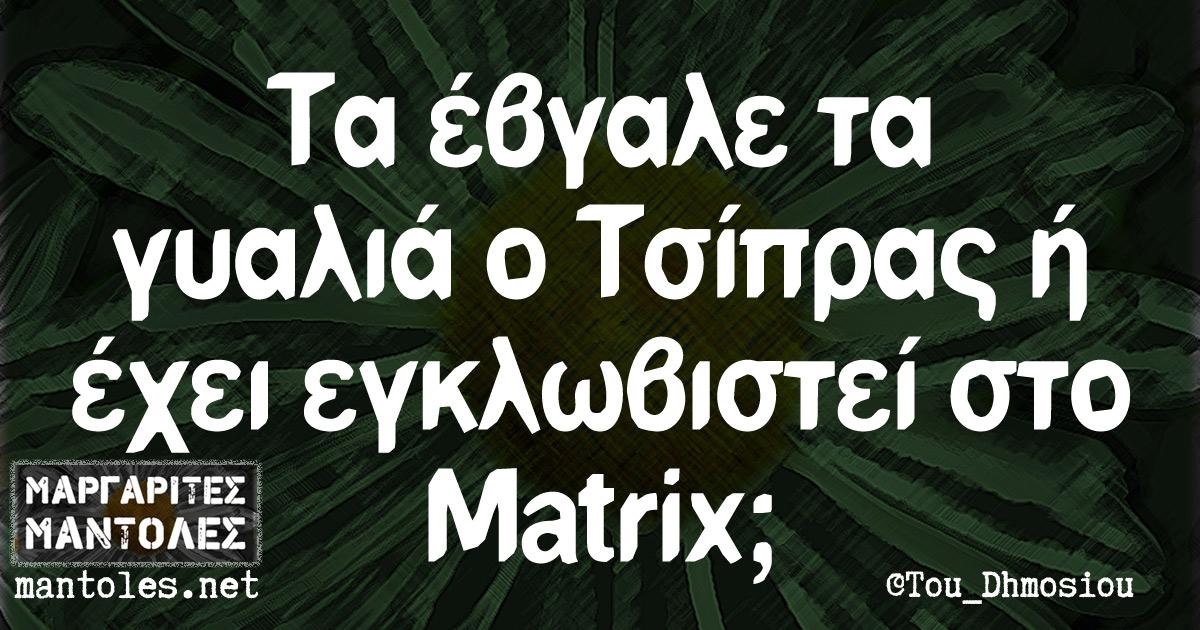 Τα έβγαλε τα γυαλιά ο Τσίπρας ή έχει εγκλωβιστεί στο Matrix;