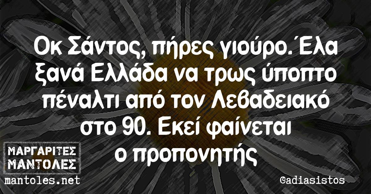 Οκ Σάντος, πήρες γιούρο. Έλα ξανά Ελλάδα να τρως ύποπτο πέναλτι από τον Λεβαδειακό στο 90. Εκεί φαίνεται ο προπονητής