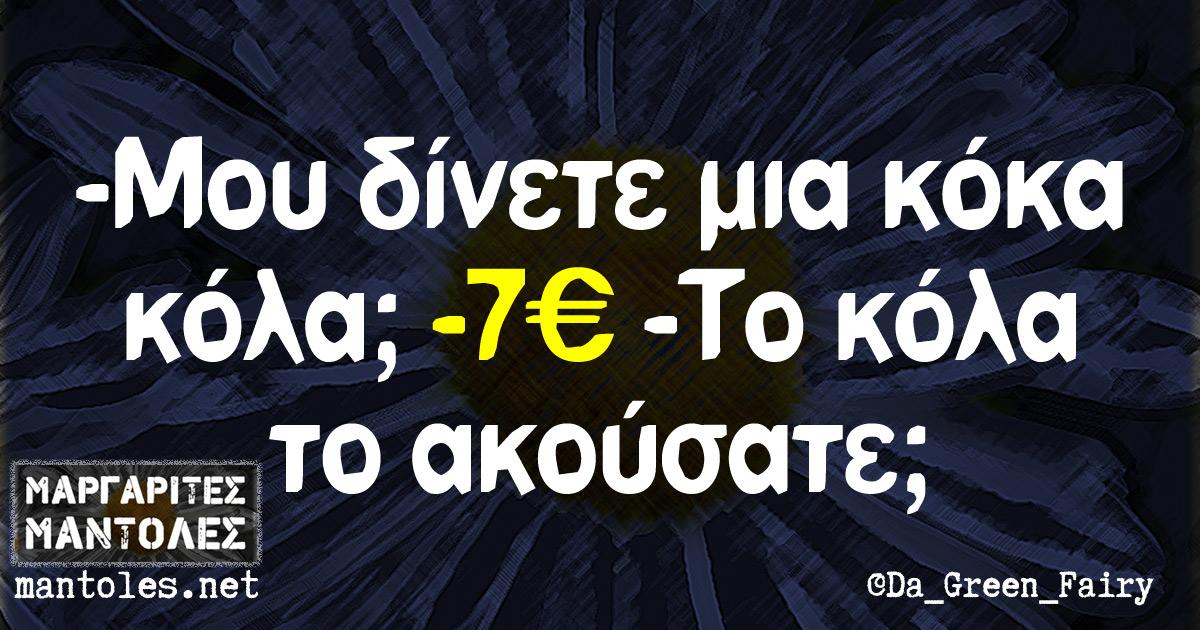 -Μου δίνετε μια κόκα κόλα; -7€ -Το κόλα το ακούσατε;