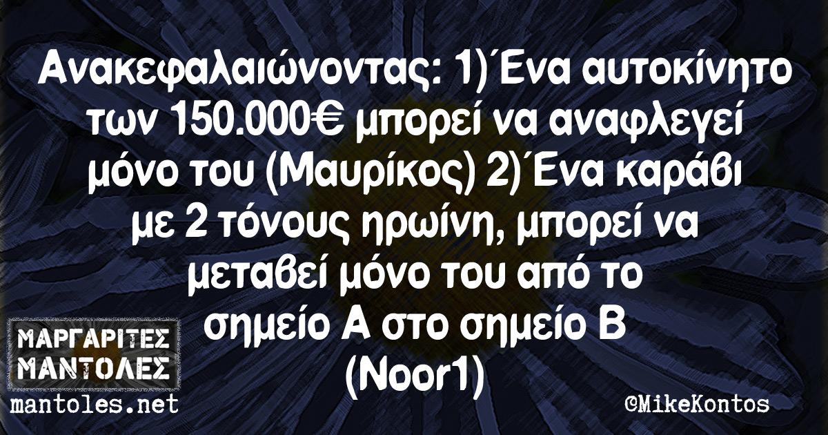 Ανακεφαλαιώνοντας: 1) Ένα αυτοκίνητο των 150.000€ μπορεί να αναφλεγεί μόνο του (Μαυρίκος) 2) Ένα καράβι με 2 τόνους ηρωίνη, μπορεί να μεταβεί μόνο του από το σημείο Α στο σημείο Β (Noor1)