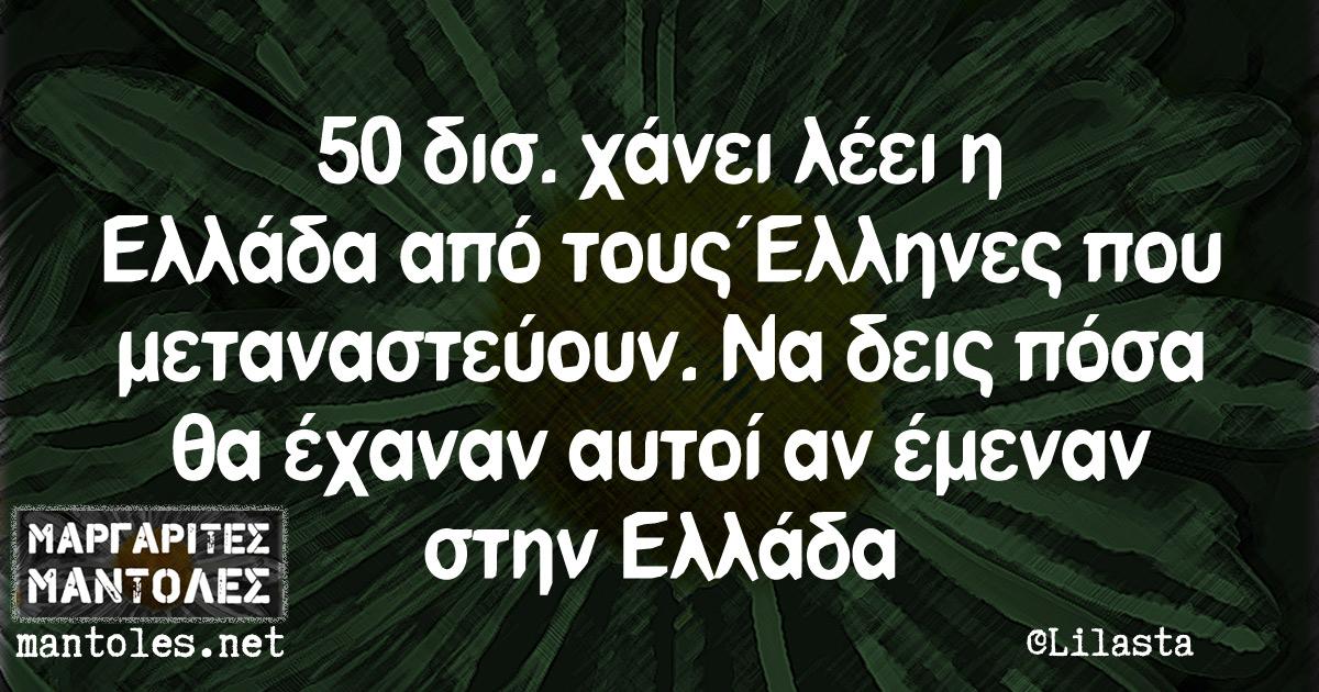 50 δισ. χάνει λέει η Ελλάδα από τους Έλληνες που μεταναστεύουν. Να δεις πόσα θα έχαναν αυτοί αν έμεναν στην Ελλάδα