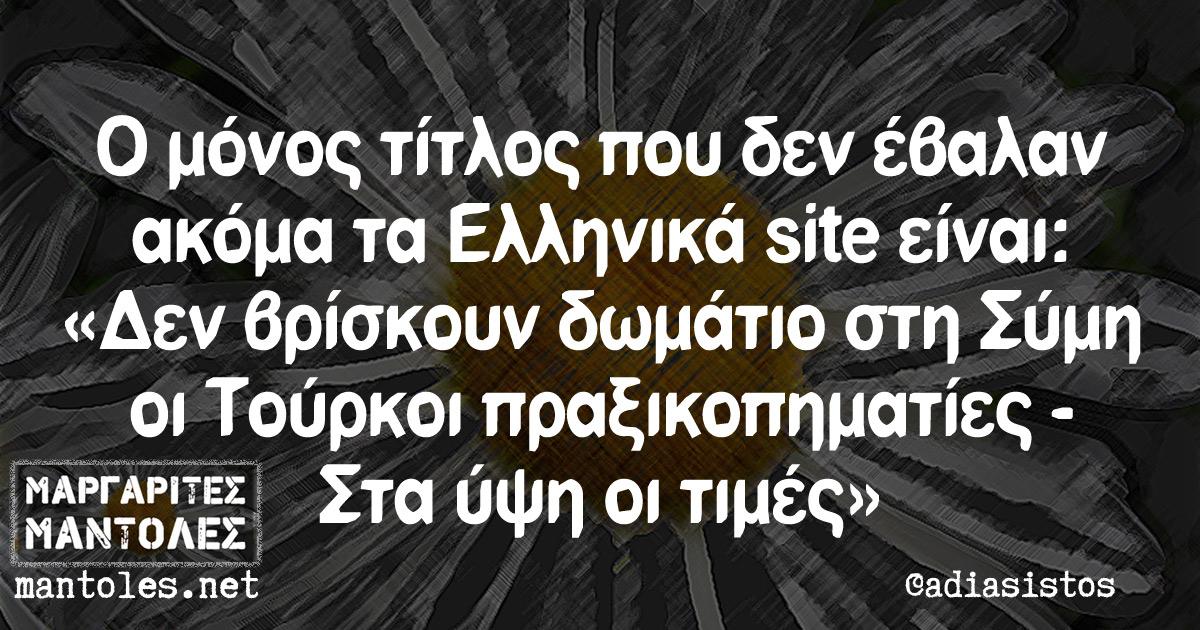 Ο μόνος τίτλος που δεν έβαλαν ακόμα τα Ελληνικά site είναι: «Δεν βρίσκουν δωμάτιο στη Σύμη οι Τούρκοι πραξικοπηματίες - Στα ύψη οι τιμές»