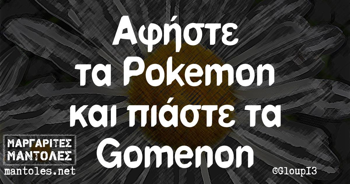 Αφήστε τα Pokemon και πιάστε τα Gomenon