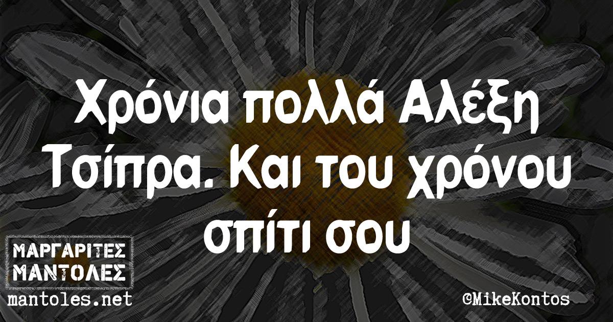 Χρόνια πολλά Αλέξη Τσίπρα. Και του χρόνου σπίτι σου