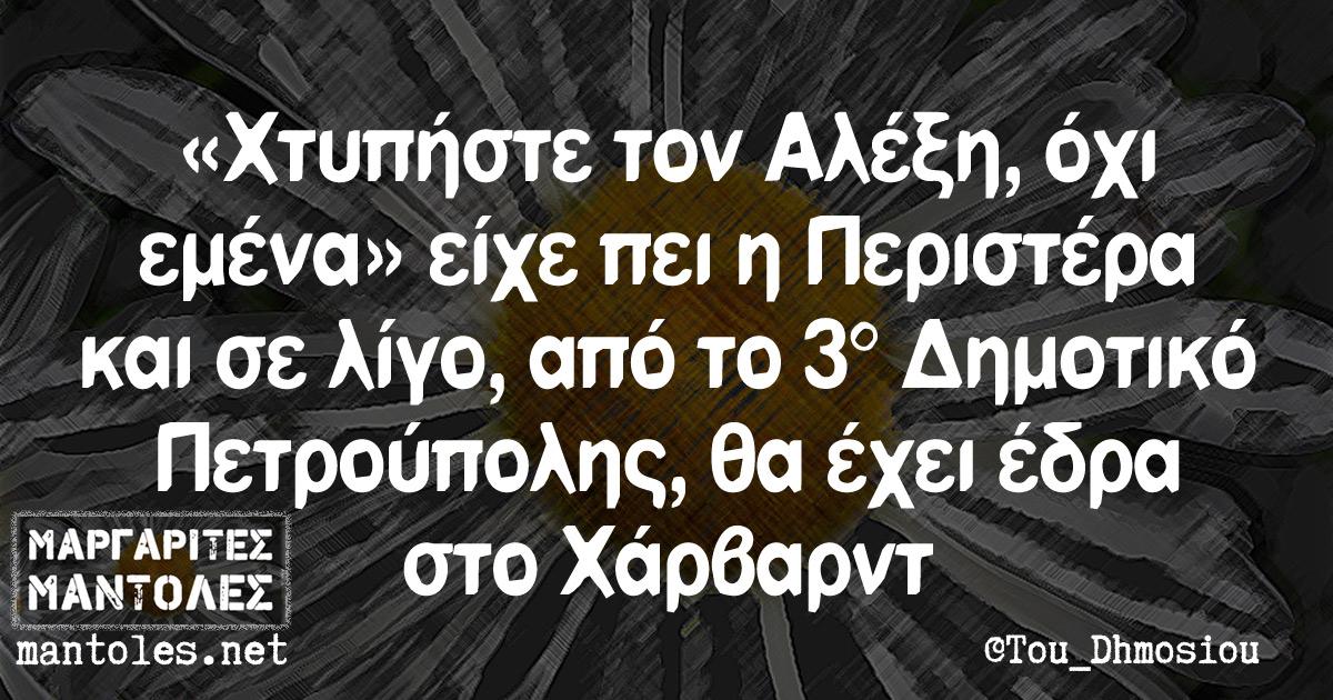 «Χτυπήστε τον Αλέξη, όχι εμένα» είχε πει η Περιστέρα και σε λίγο, από το 3ο Δημοτικό Πετρούπολης, θα έχει έδρα στο Χάρβαρντ