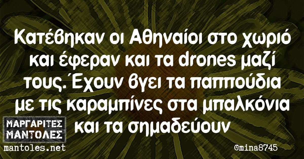Κατέβηκαν οι Αθηναίοι στο χωριό κι έφεραν και τα drones μαζί τους.Έχουν βγει τα παππούδια με τις καραμπίνες στα μπαλκόνια και τα σημαδεύουν.