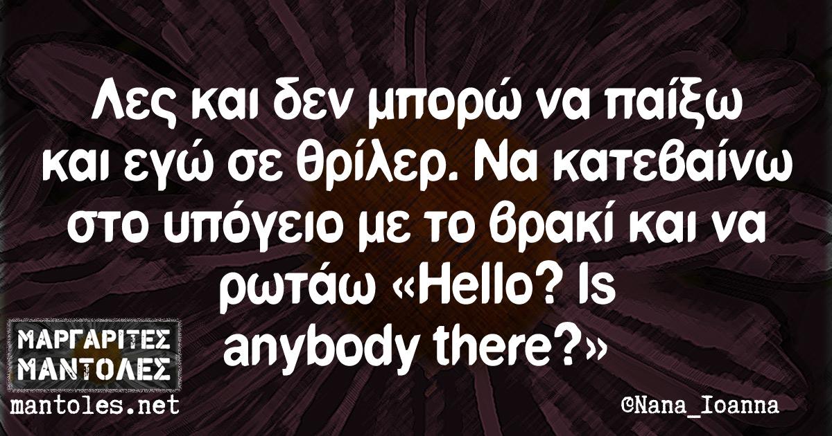 Λες και δεν μπορώ να παίξω και εγώ σε θρίλερ. Να κατεβαίνω στο υπόγειο με το βρακί και να ρωτάω «Hello? Is anybody there?»