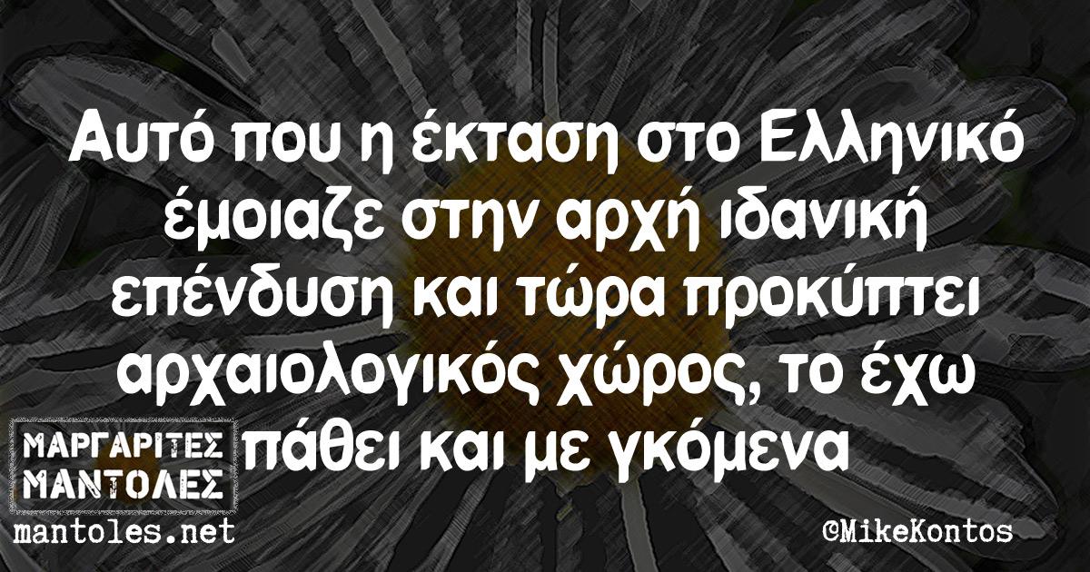 Αυτό που η έκταση στο Ελληνικό έμοιαζε στην αρχή ιδανική επένδυση και τώρα προκύπτει αρχαιολογικός χώρος, το έχω πάθει και με γκόμενα