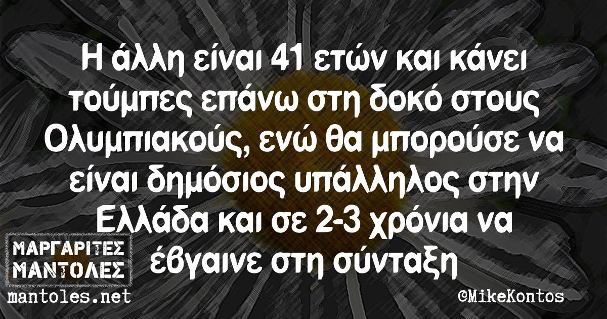 Η άλλη είναι 41 ετών και κάνει τούμπες επάνω στη δοκό στους Ολυμπιακούς, ενώ θα μπορούσε να είναι δημόσιος υπάλληλος στην Ελλάδα και σε 2-3 χρόνια να έβγαινε στη σύνταξη