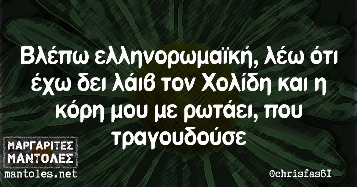 Βλέπω ελληνορωμαϊκή, λέω ότι έχω δει λάιβ τον Χολίδη και η κόρη μου με ρωτάει που τραγουδούσε