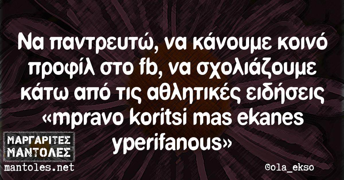Να παντρευτώ, να κάνουμε κοινό προφίλ στο fb, να σχολιάζουμε κάτω από τις αθλητικές ειδήσεις «mpravo koritsi mas ekanes yperifanous»