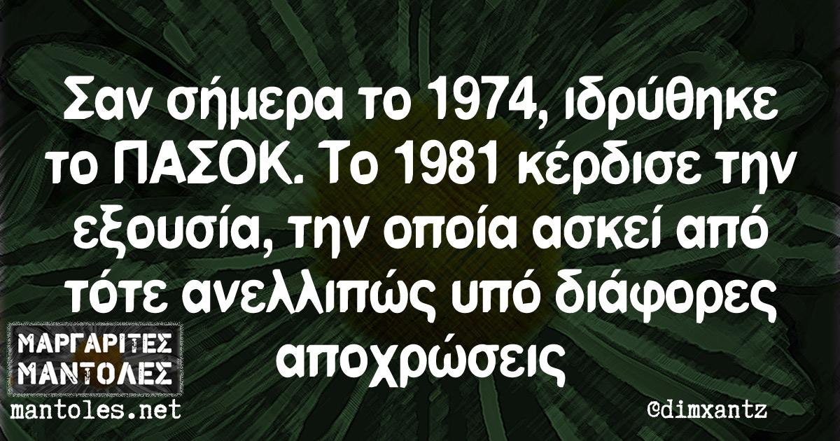 Σαν σήμερα το 1974, ιδρύθηκε το ΠΑΣΟΚ. Το 1981 κέρδισε την εξουσία, την οποία ασκεί από τότε ανελλιπώς υπό διάφορες αποχρώσεις