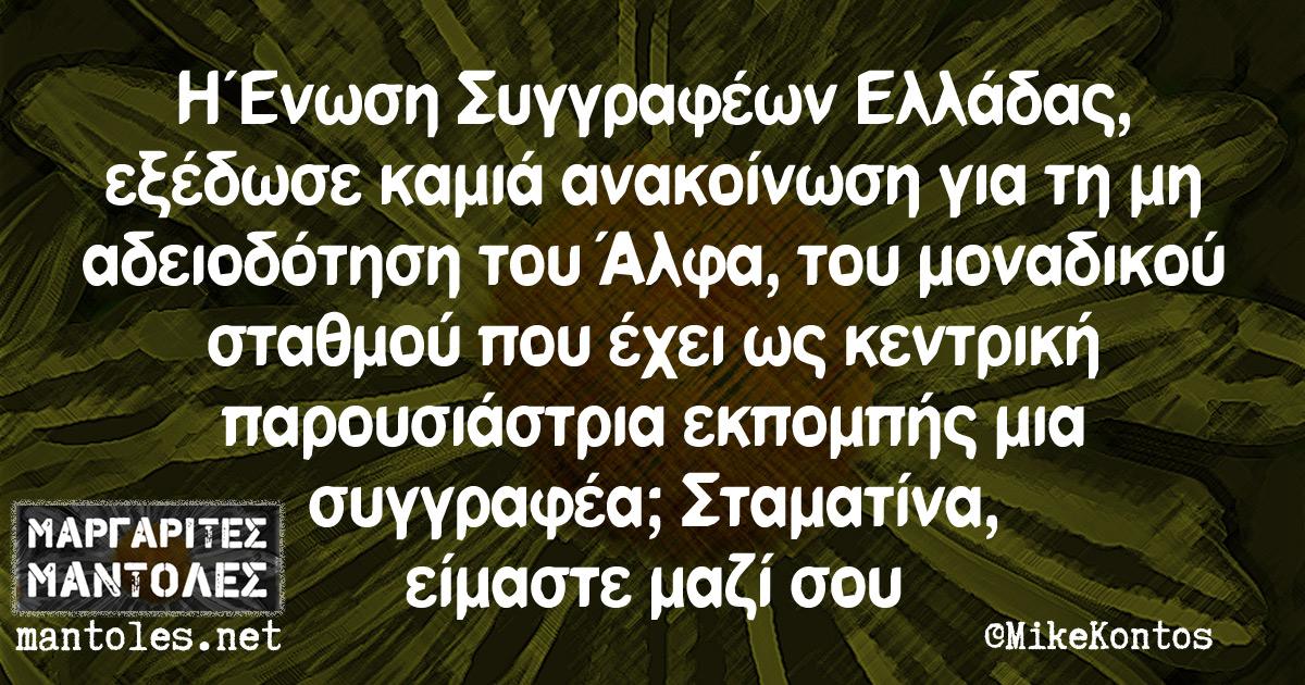 Η Ένωση Συγγραφέων Ελλάδας, εξέδωσε καμιά ανακοίνωση για τη μη αδειοδότηση του Άλφα, του μοναδικού σταθμού που έχει ως κεντρική παρουσιάστρια εκπομπής μια συγγραφέα;
