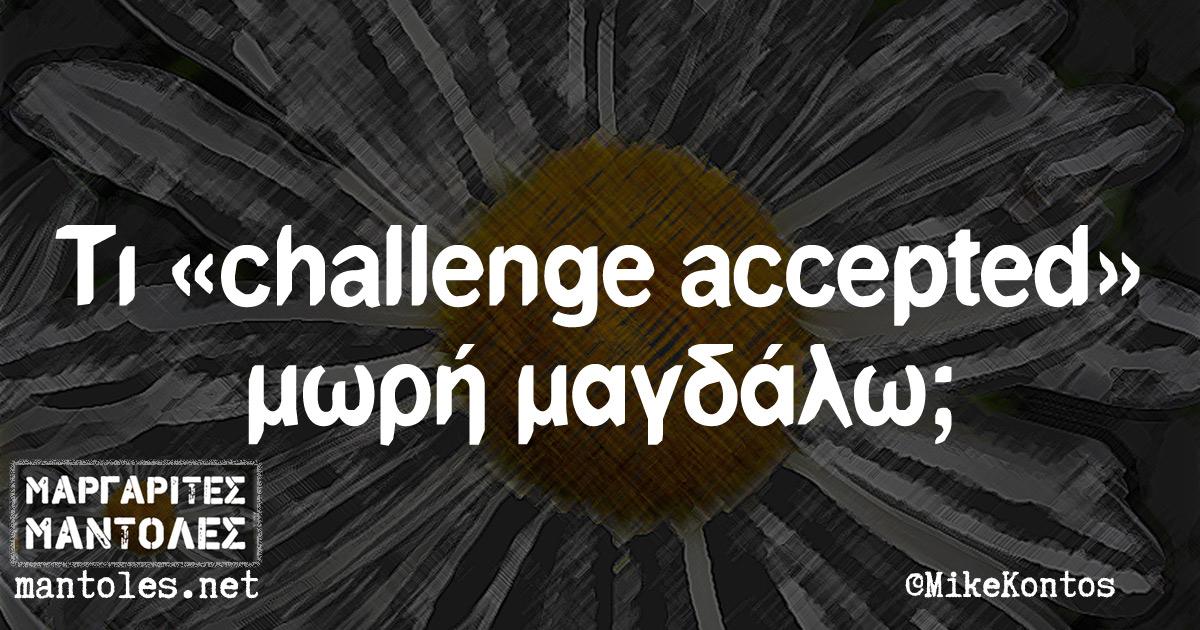 Τι «challenge accepted» μωρή μαγδάλω;
