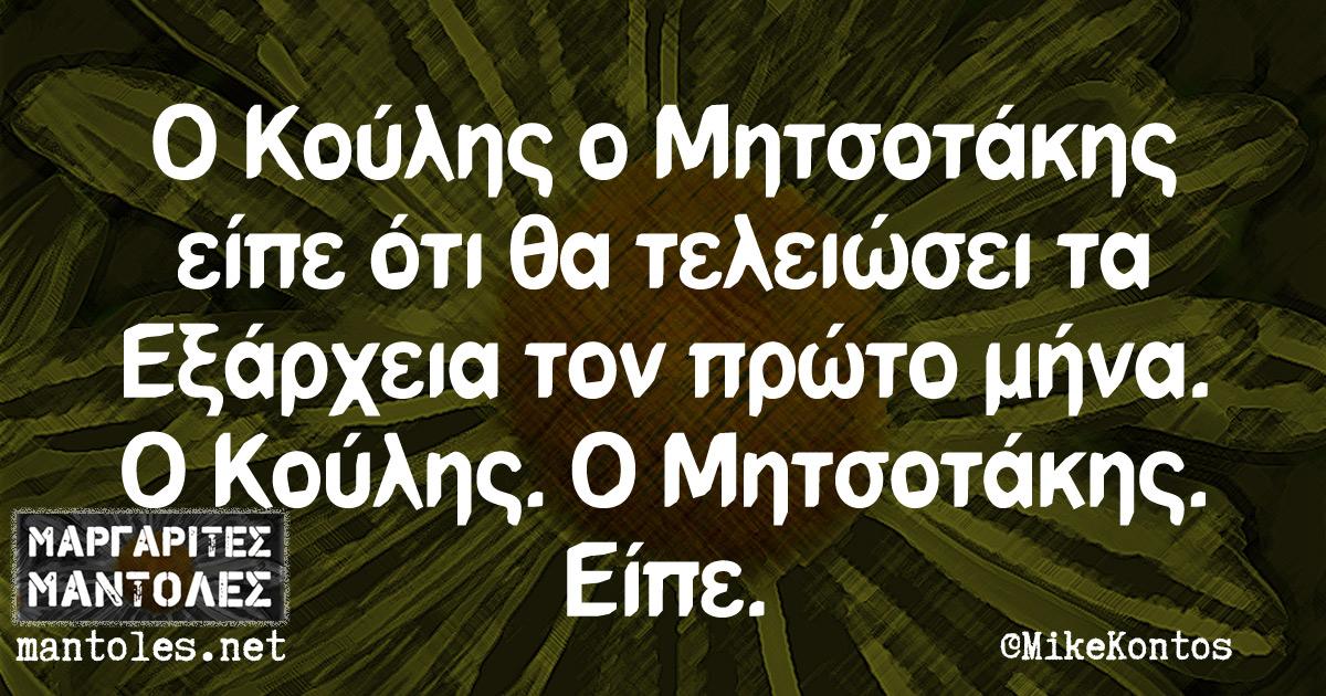 Ο Κούλης ο Μητσοτάκης είπε ότι θα τελειώσει τα Εξάρχεια τον πρώτο μήνα. Ο Κούλης. Ο Μητσοτάκης. Είπε.