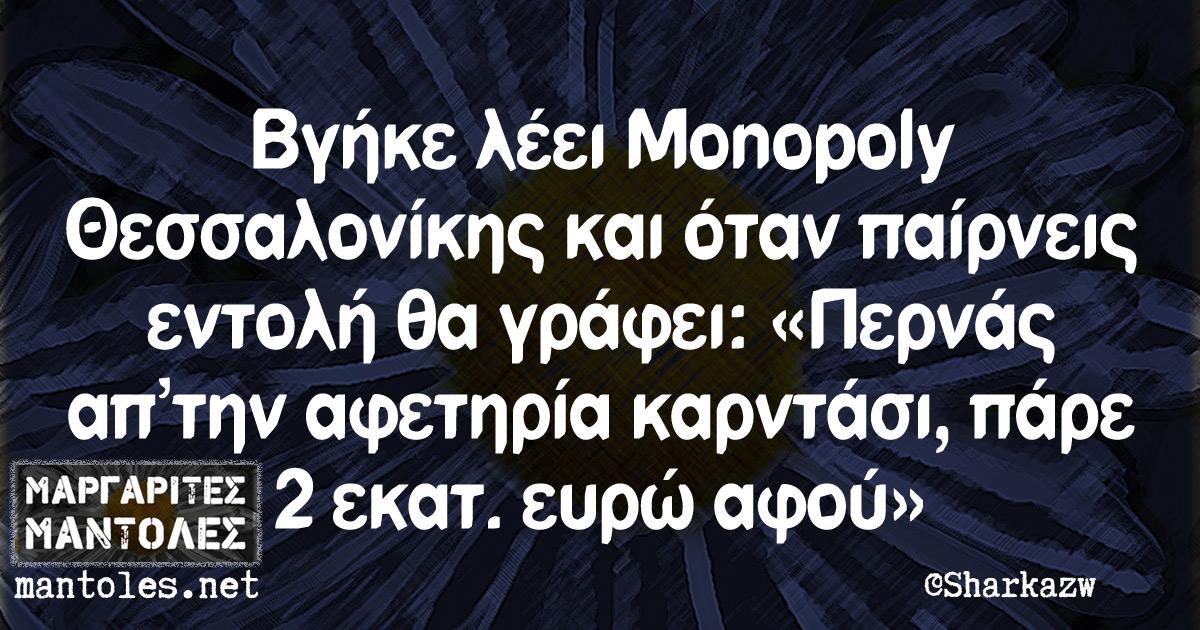 Βγήκε λέει Monopoly Θεσσαλονίκης και όταν παίρνεις εντολή θα γράφει: «Περνάς απ'την αφετηρία καρντάσι, πάρε 2 εκατ. ευρώ αφού»